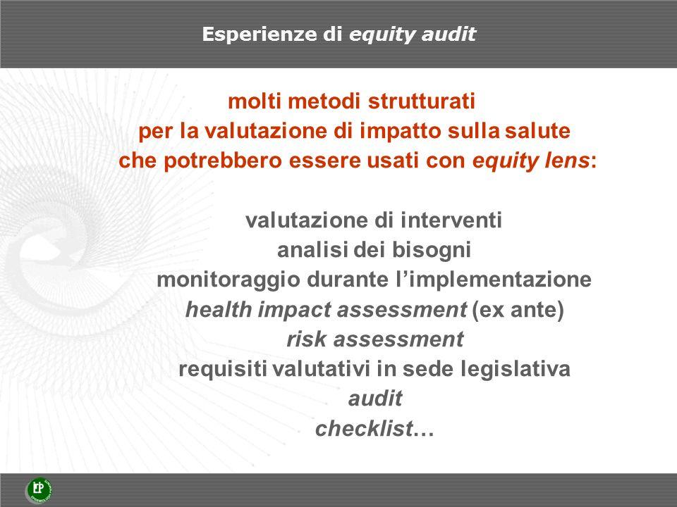 molti metodi strutturati per la valutazione di impatto sulla salute che potrebbero essere usati con equity lens: valutazione di interventi analisi dei bisogni monitoraggio durante limplementazione health impact assessment (ex ante) risk assessment requisiti valutativi in sede legislativa audit checklist… Esperienze di equity audit