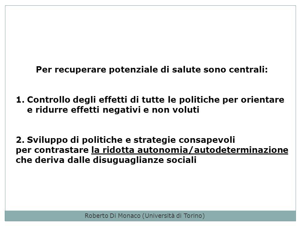 Per recuperare potenziale di salute sono centrali: 1.Controllo degli effetti di tutte le politiche per orientare e ridurre effetti negativi e non voluti 2.Sviluppo di politiche e strategie consapevoli per contrastare la ridotta autonomia/autodeterminazione che deriva dalle disuguaglianze sociali Roberto Di Monaco (Università di Torino)