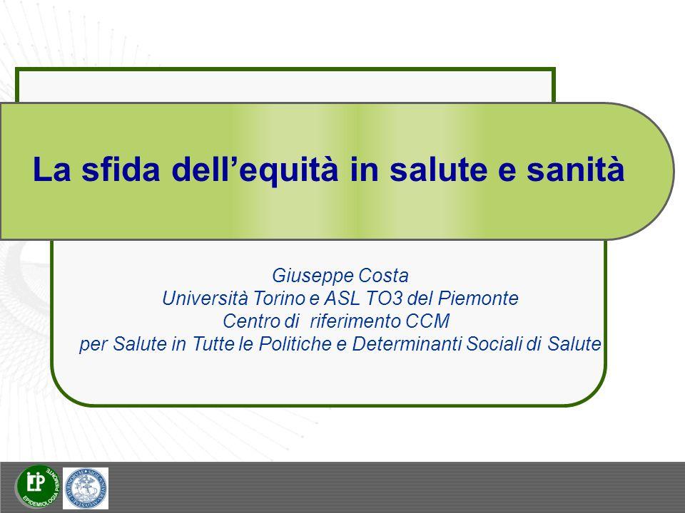 La sfida dellequità in salute e sanità Giuseppe Costa Università Torino e ASL TO3 del Piemonte Centro di riferimento CCM per Salute in Tutte le Politiche e Determinanti Sociali di Salute