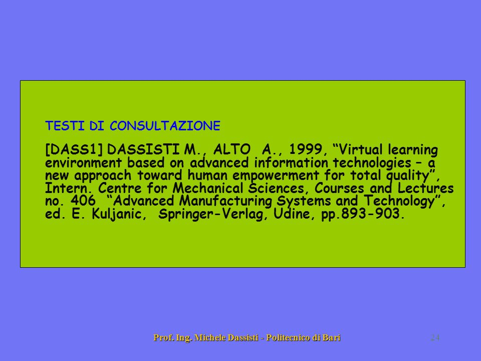 Prof. Ing. Michele Dassisti - Politecnico di Bari24 TESTI DI CONSULTAZIONE [DASS1] DASSISTI M., ALTO A., 1999, Virtual learning environment based on a