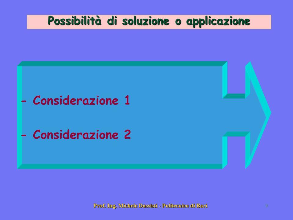 Prof. Ing. Michele Dassisti - Politecnico di Bari9 - Considerazione 1 - 2 Possibilità di soluzione o applicazione