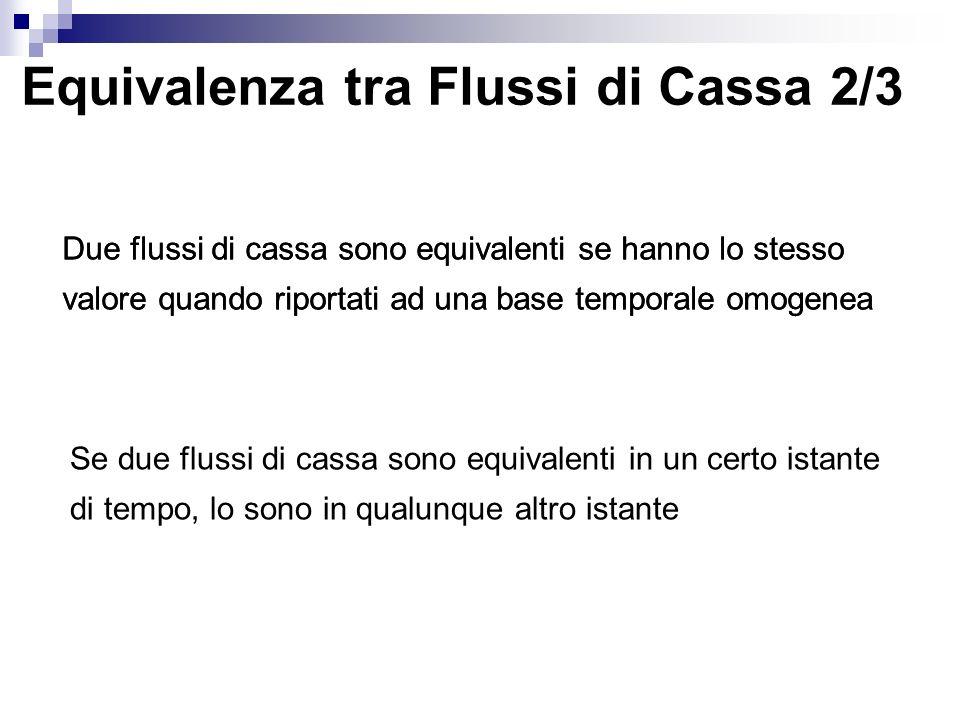 Equivalenza tra Flussi di Cassa 2/3 Due flussi di cassa sono equivalenti se hanno lo stesso valore quando riportati ad una base temporale omogenea Se