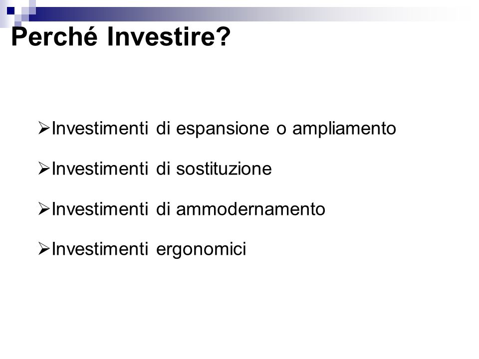 Investimenti di espansione o ampliamento Investimenti di sostituzione Investimenti di ammodernamento Investimenti ergonomici Perché Investire?