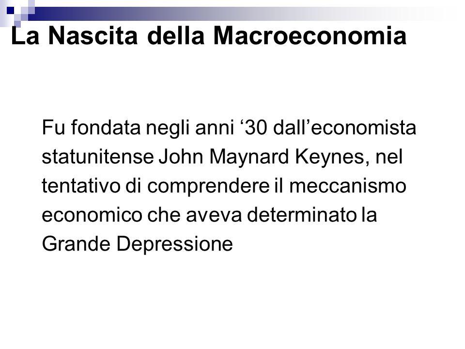 La Nascita della Macroeconomia Fu fondata negli anni 30 dalleconomista statunitense John Maynard Keynes, nel tentativo di comprendere il meccanismo ec