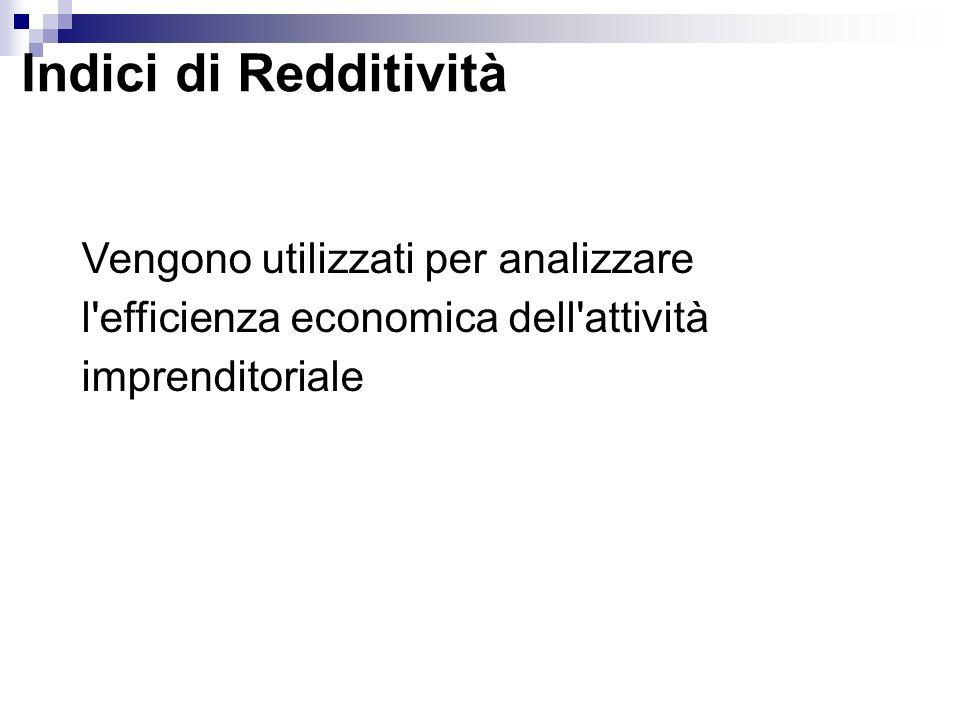 Indici di Redditività Vengono utilizzati per analizzare l'efficienza economica dell'attività imprenditoriale