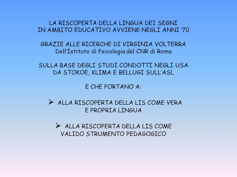 LA RISCOPERTA DELLA LINGUA DEI SEGNI IN AMBITO EDUCATIVO AVVIENE NEGLI ANNI 70 GRAZIE ALLE RICERCHE DI VIRGINIA VOLTERRA DellIstituto di Psicologia del CNR di Roma SULLA BASE DEGLI STUDI CONDOTTI NEGLI USA DA STOKOE, KLIMA E BELLUGI SULLASL E CHE PORTANO A: ALLA RISCOPERTA DELLA LIS COME VERA E PROPRIA LINGUA ALLA RISCOPERTA DELLA LIS COME VALIDO STRUMENTO PEDAGOGICO