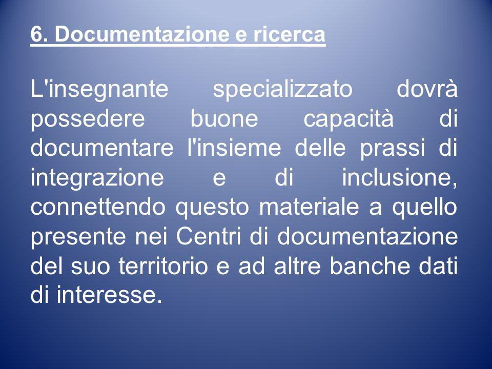 6. Documentazione e ricerca L'insegnante specializzato dovrà possedere buone capacità di documentare l'insieme delle prassi di integrazione e di inclu