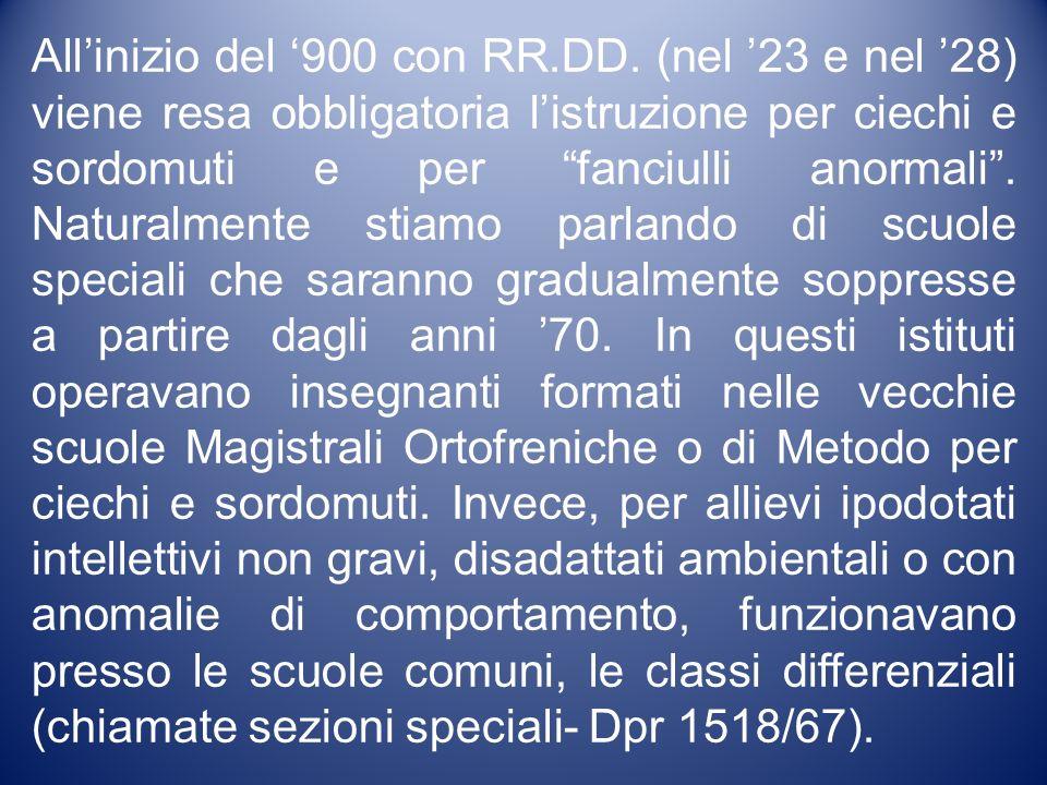 Allinizio del 900 con RR.DD. (nel 23 e nel 28) viene resa obbligatoria listruzione per ciechi e sordomuti e per fanciulli anormali. Naturalmente stiam