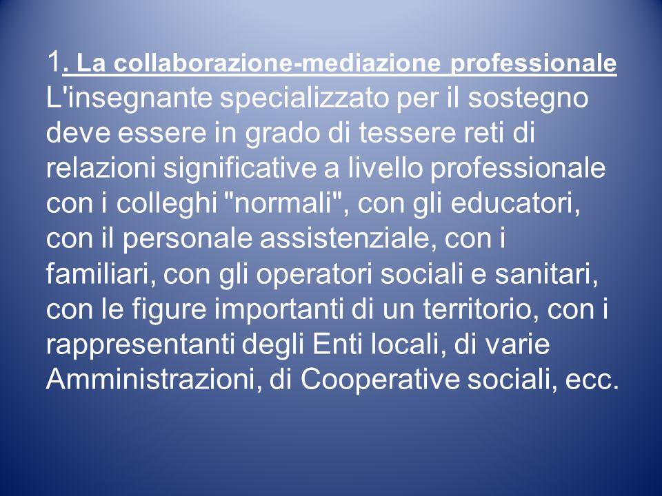 1. La collaborazione-mediazione professionale L'insegnante specializzato per il sostegno deve essere in grado di tessere reti di relazioni significati