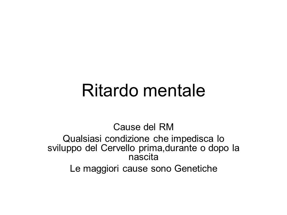 Ritardo mentale Cause del RM Qualsiasi condizione che impedisca lo sviluppo del Cervello prima,durante o dopo la nascita Le maggiori cause sono Geneti