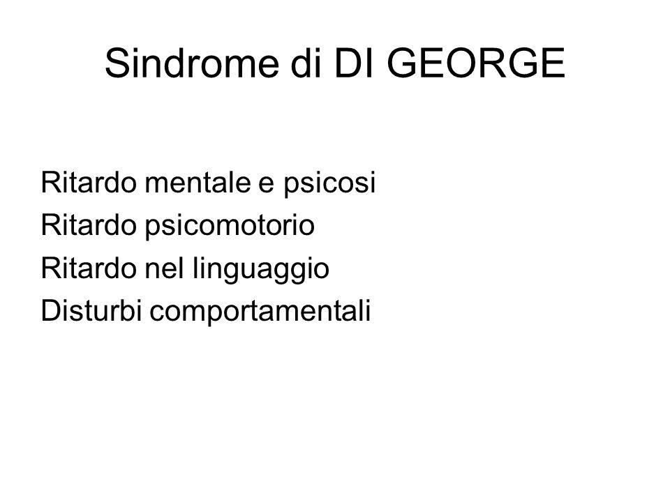 Sindrome di DI GEORGE Ritardo mentale e psicosi Ritardo psicomotorio Ritardo nel linguaggio Disturbi comportamentali