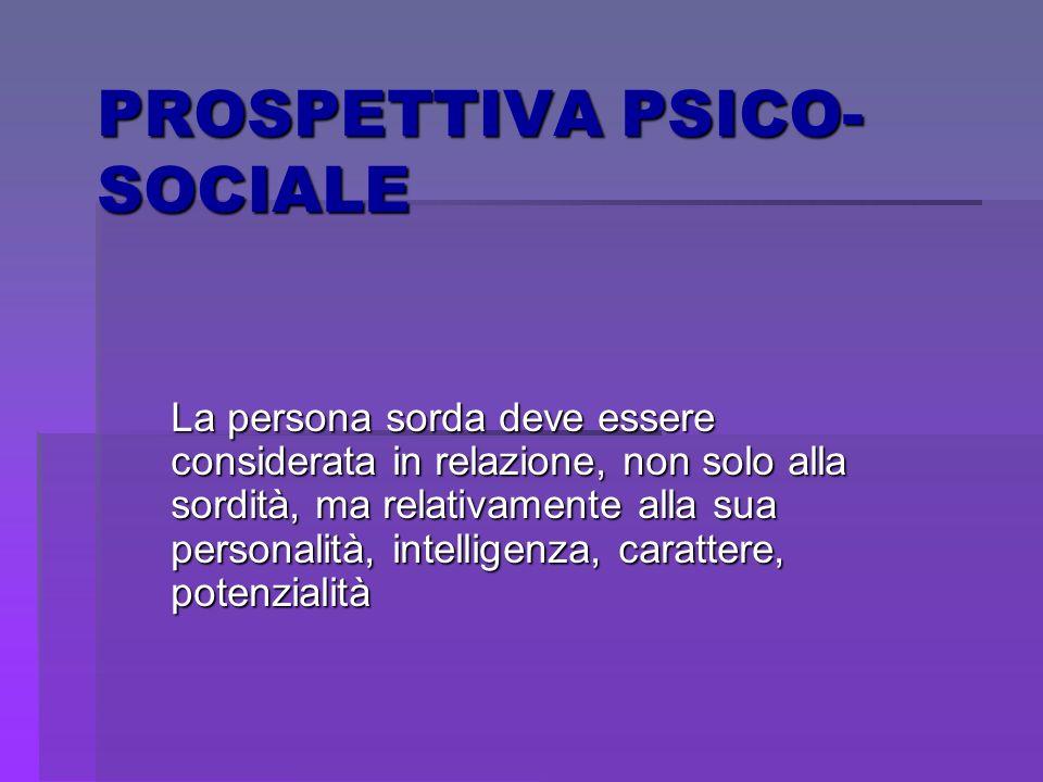 PROSPETTIVA PSICO- SOCIALE La persona sorda deve essere considerata in relazione, non solo alla sordità, ma relativamente alla sua personalità, intell