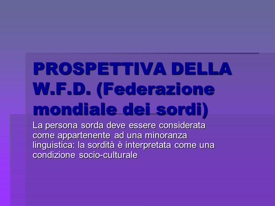 PROSPETTIVA DELLA W.F.D. (Federazione mondiale dei sordi) La persona sorda deve essere considerata come appartenente ad una minoranza linguistica: la