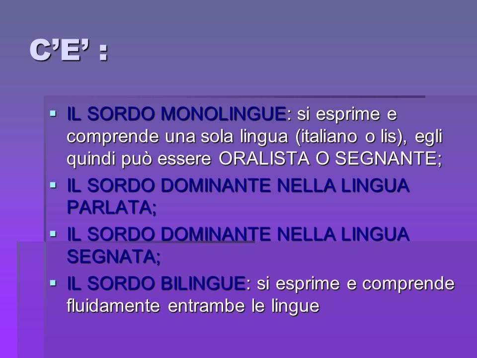 CE : IL SORDO MONOLINGUE: si esprime e comprende una sola lingua (italiano o lis), egli quindi può essere ORALISTA O SEGNANTE; IL SORDO MONOLINGUE: si
