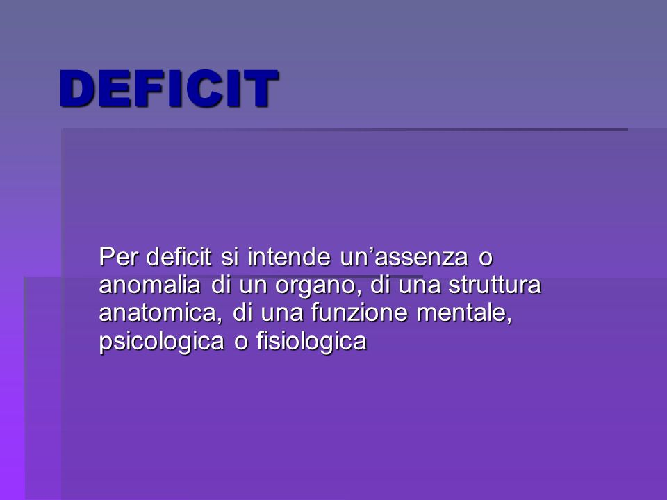 DEFICIT Per deficit si intende unassenza o anomalia di un organo, di una struttura anatomica, di una funzione mentale, psicologica o fisiologica