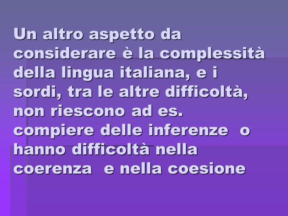 Un altro aspetto da considerare è la complessità della lingua italiana, e i sordi, tra le altre difficoltà, non riescono ad es. compiere delle inferen