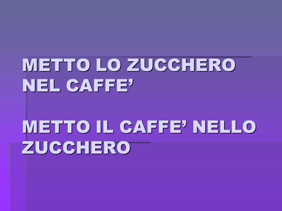 METTO LO ZUCCHERO NEL CAFFE METTO IL CAFFE NELLO ZUCCHERO