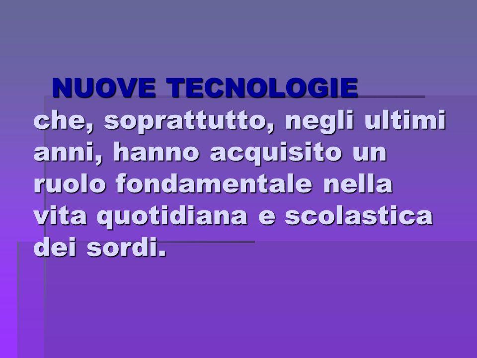 NUOVE TECNOLOGIE che, soprattutto, negli ultimi anni, hanno acquisito un ruolo fondamentale nella vita quotidiana e scolastica dei sordi. NUOVE TECNOL