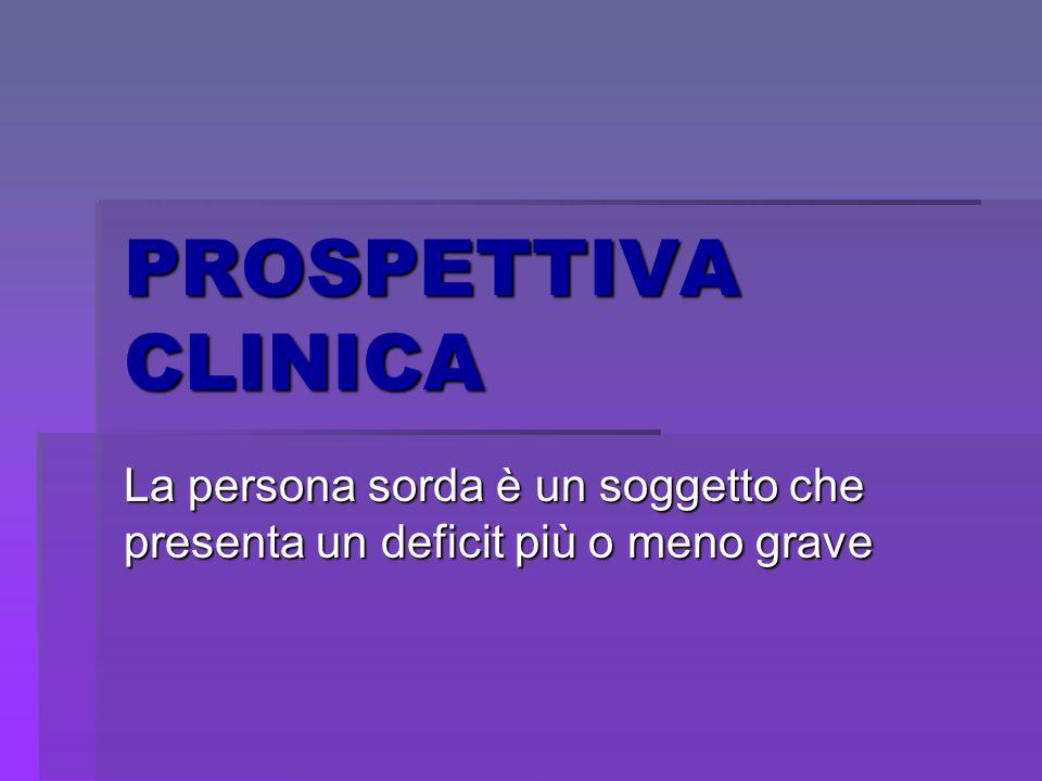 PROSPETTIVA PSICO- SOCIALE La persona sorda deve essere considerata in relazione, non solo alla sordità, ma relativamente alla sua personalità, intelligenza, carattere, potenzialità
