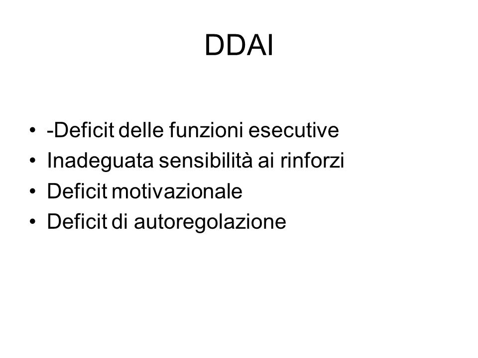 DDAI -Deficit delle funzioni esecutive Inadeguata sensibilità ai rinforzi Deficit motivazionale Deficit di autoregolazione