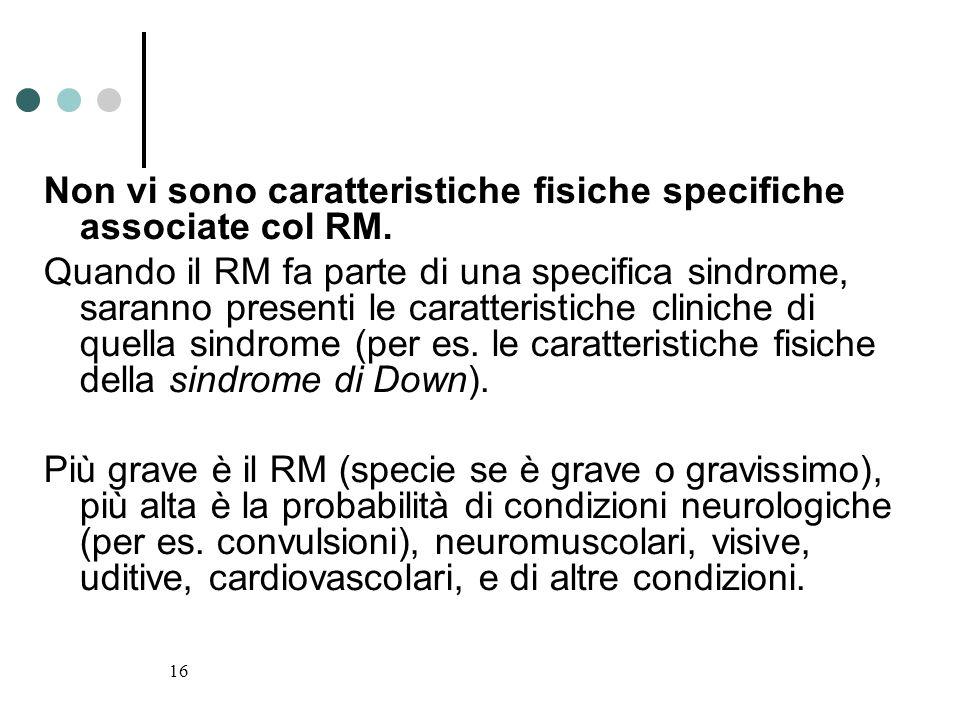 16 Non vi sono caratteristiche fisiche specifiche associate col RM. Quando il RM fa parte di una specifica sindrome, saranno presenti le caratteristic