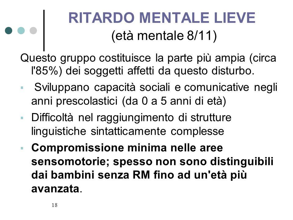 18 RITARDO MENTALE LIEVE (età mentale 8/11) Questo gruppo costituisce la parte più ampia (circa l'85%) dei soggetti affetti da questo disturbo. Svilup