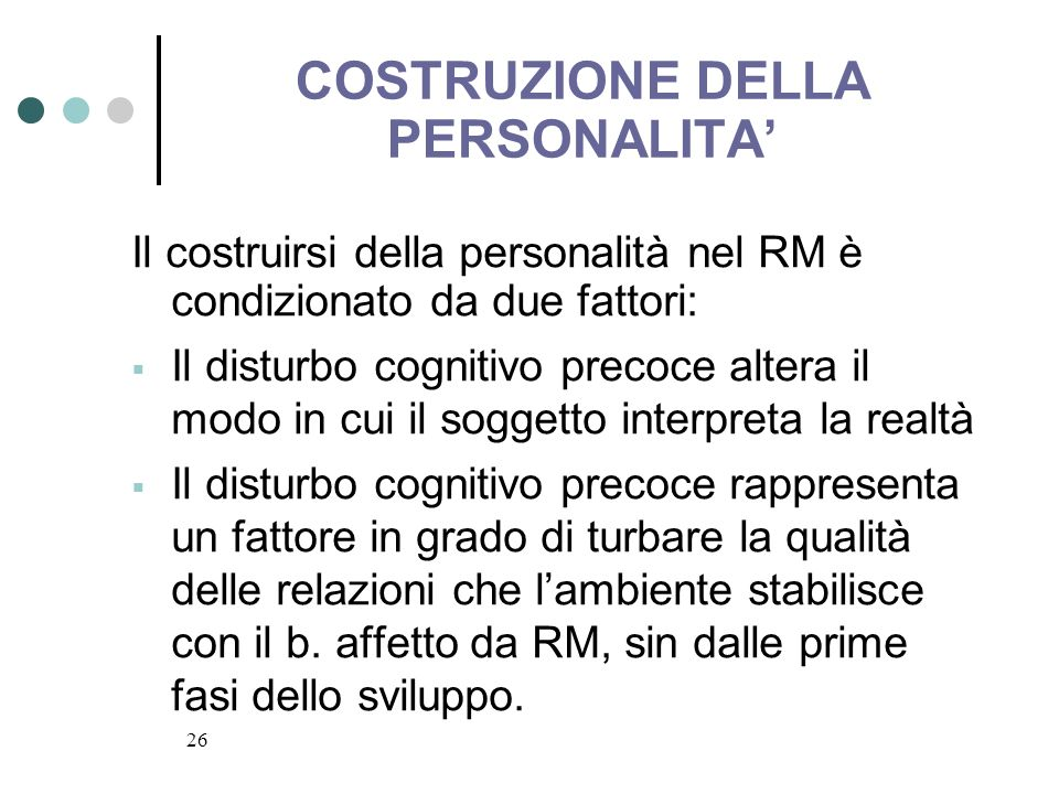 26 COSTRUZIONE DELLA PERSONALITA Il costruirsi della personalità nel RM è condizionato da due fattori: Il disturbo cognitivo precoce altera il modo in