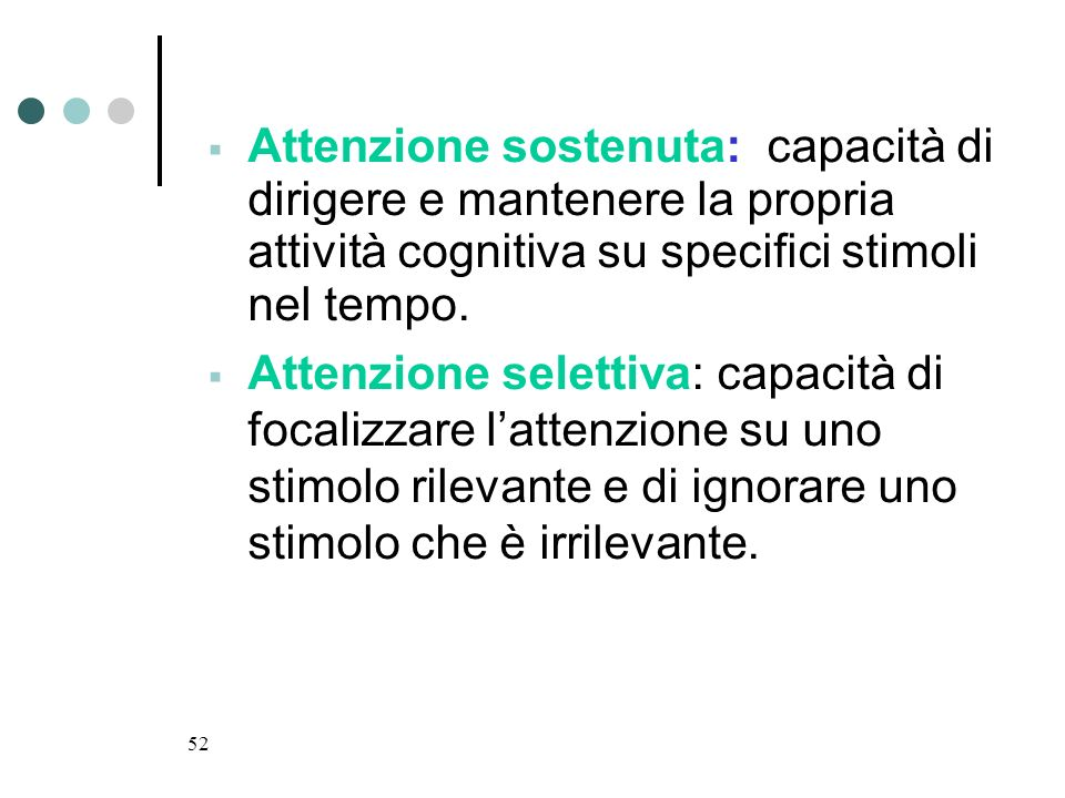 52 Attenzione sostenuta: capacità di dirigere e mantenere la propria attività cognitiva su specifici stimoli nel tempo. Attenzione selettiva: capacità