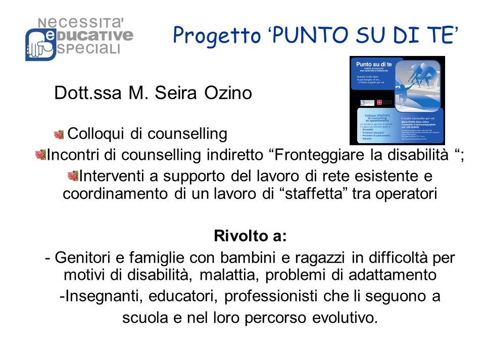 Progetto PUNTO SU DI TE Dott.ssa M. Seira Ozino Colloqui di counselling Incontri di counselling indiretto Fronteggiare la disabilità ; Interventi a su