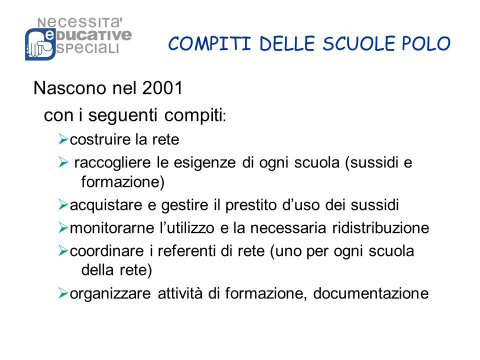 COMPITI DELLE SCUOLE POLO Nascono nel 2001 con i seguenti compiti : costruire la rete raccogliere le esigenze di ogni scuola (sussidi e formazione) ac