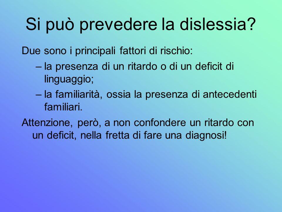 Si può prevedere la dislessia? Due sono i principali fattori di rischio: –la presenza di un ritardo o di un deficit di linguaggio; –la familiarità, os