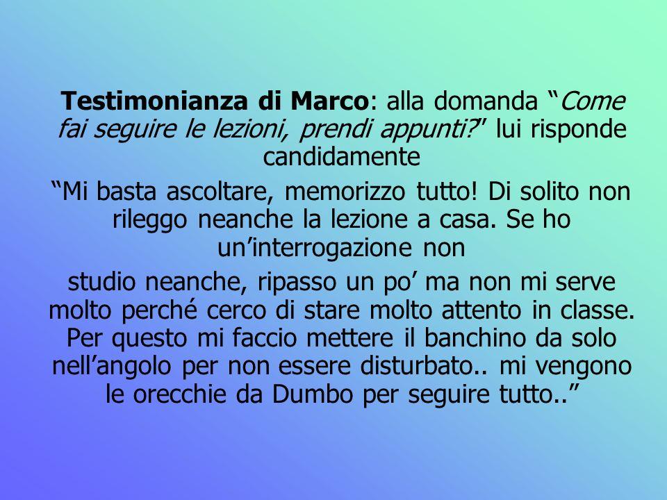 Testimonianza di Marco: alla domanda Come fai seguire le lezioni, prendi appunti? lui risponde candidamente Mi basta ascoltare, memorizzo tutto! Di so