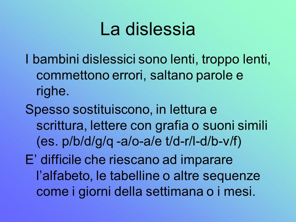 La dislessia I bambini dislessici sono lenti, troppo lenti, commettono errori, saltano parole e righe. Spesso sostituiscono, in lettura e scrittura, l
