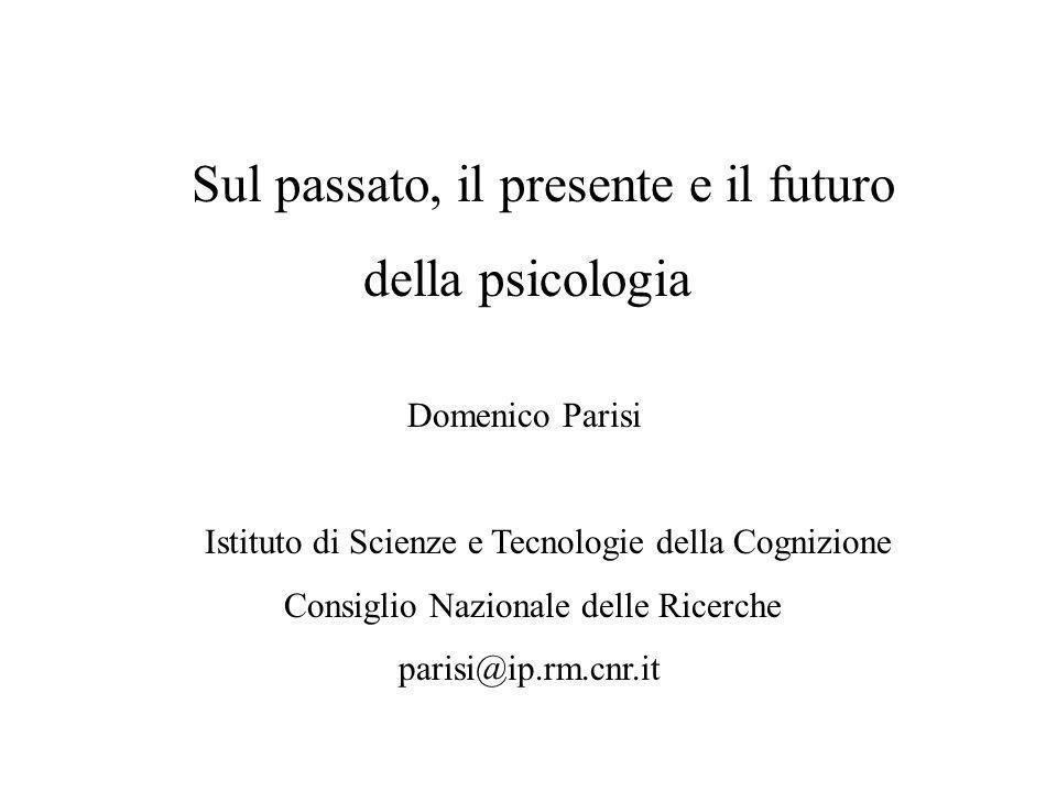 Sul passato, il presente e il futuro della psicologia Domenico Parisi Istituto di Scienze e Tecnologie della Cognizione Consiglio Nazionale delle Rice