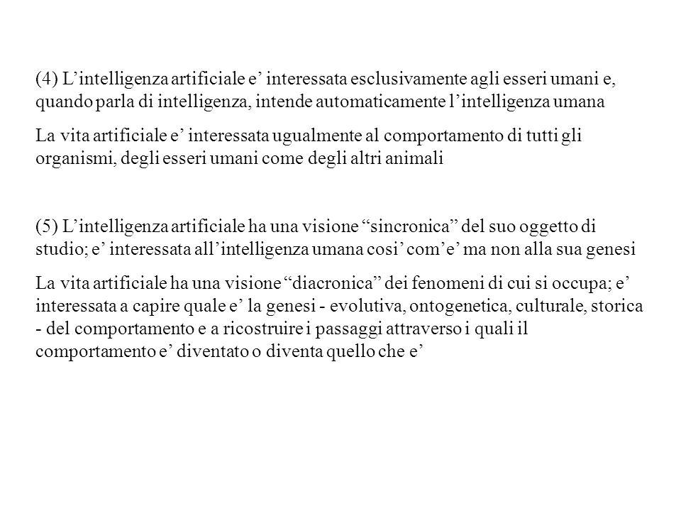 (6) Lintelligenza artificiale ha obbiettivi di natura piu tecnologica e applicativa che obbiettivi puramente scientifici di conoscenza La vita artificiale ha obbiettivi meno tecnologici e applicativi ed e piu interessata a conoscere e a capire come funzionano e si comportano gli organismi reali come uno scopo in se (7) Lintelligenza artificiale ha una visione della mente come fatta da simboli, e del funzionamento mentale come operazioni compiute su simboli applicando regole anchesse espresse mediante simboli, e tutto questo in modo formale, cioe trattando i simboli come semplici forme senza tener conto del loro significato (computazionalismo) La vita artificiale ha una visione della mente come il funzionamento di un sistema fisico, il sistema nervoso, inserito in un sistema fisico piu grande, il corpo, a sua volta inserito in un sistema fisico ancora piu grande, lambiente