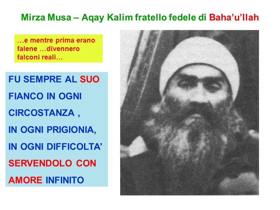Mirza Musa – Aqay Kalim fratello fedele di Bahaullah FU SEMPRE AL SUO FIANCO IN OGNI CIRCOSTANZA, IN OGNI PRIGIONIA, IN OGNI DIFFICOLTA SERVENDOLO CON AMORE INFINITO …e mentre prima erano falene …divennero falconi reali…