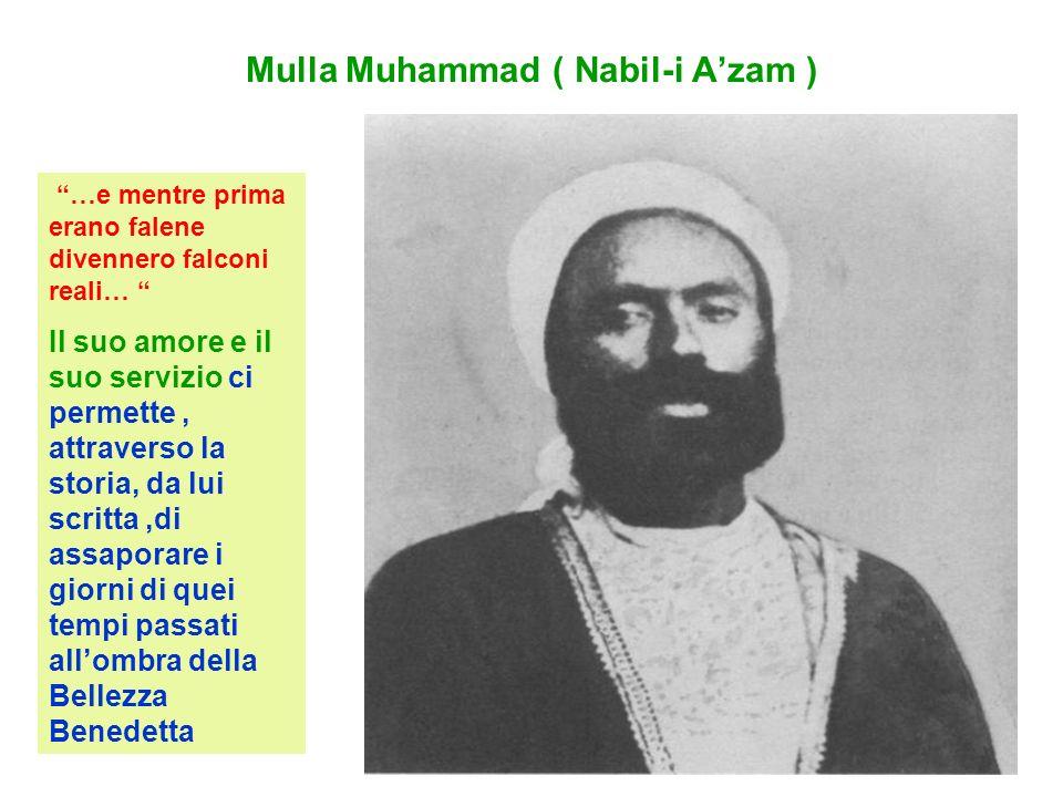 Mulla Muhammad ( Nabil-i Azam ) …e mentre prima erano falene divennero falconi reali… Il suo amore e il suo servizio ci permette, attraverso la storia, da lui scritta,di assaporare i giorni di quei tempi passati allombra della Bellezza Benedetta