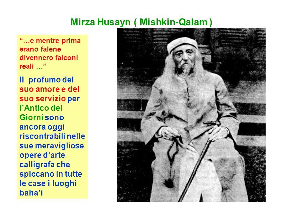 Mirza Husayn ( Mishkin-Qalam ) …e mentre prima erano falene divennero falconi reali … Il profumo del suo amore e del suo servizio per lAntico dei Giorni sono ancora oggi riscontrabili nelle sue meravigliose opere darte calligrafa che spiccano in tutte le case i luoghi bahai