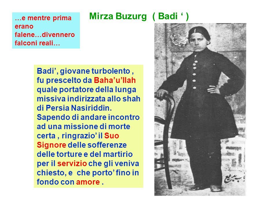 Mirza Buzurg ( Badi ) Badi, giovane turbolento, fu prescelto da Bahaullah quale portatore della lunga missiva indirizzata allo shah di Persia Nasiriddin.