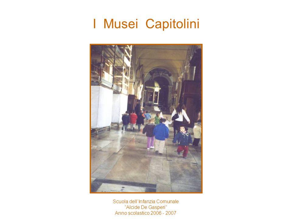 I Musei Capitolini Scuola dellInfanzia Comunale Alcide De Gasperi Anno scolastico 2006 - 2007 Siamo andati con il pullman ai Musei Capitolini.