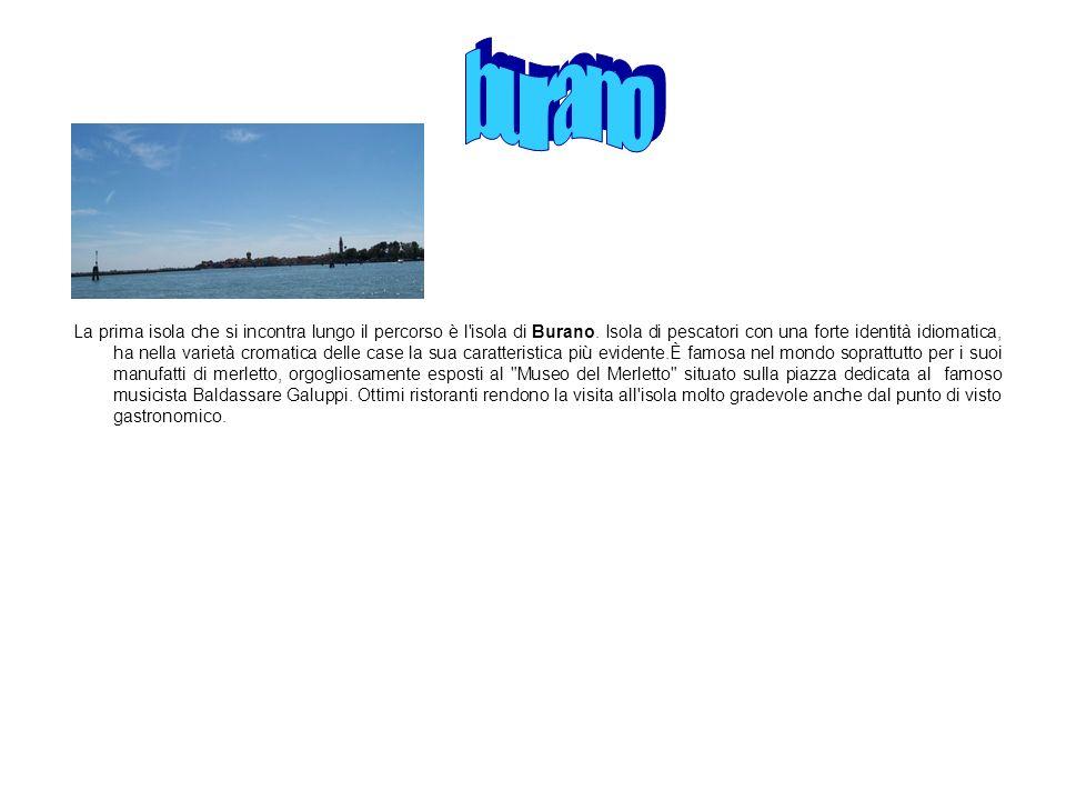 La prima isola che si incontra lungo il percorso è l'isola di Burano. Isola di pescatori con una forte identità idiomatica, ha nella varietà cromatica