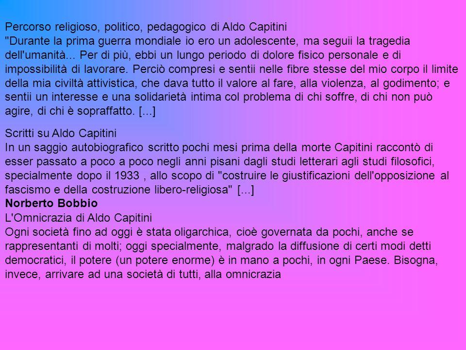 Percorso religioso, politico, pedagogico di Aldo Capitini Durante la prima guerra mondiale io ero un adolescente, ma seguii la tragedia dell umanità...