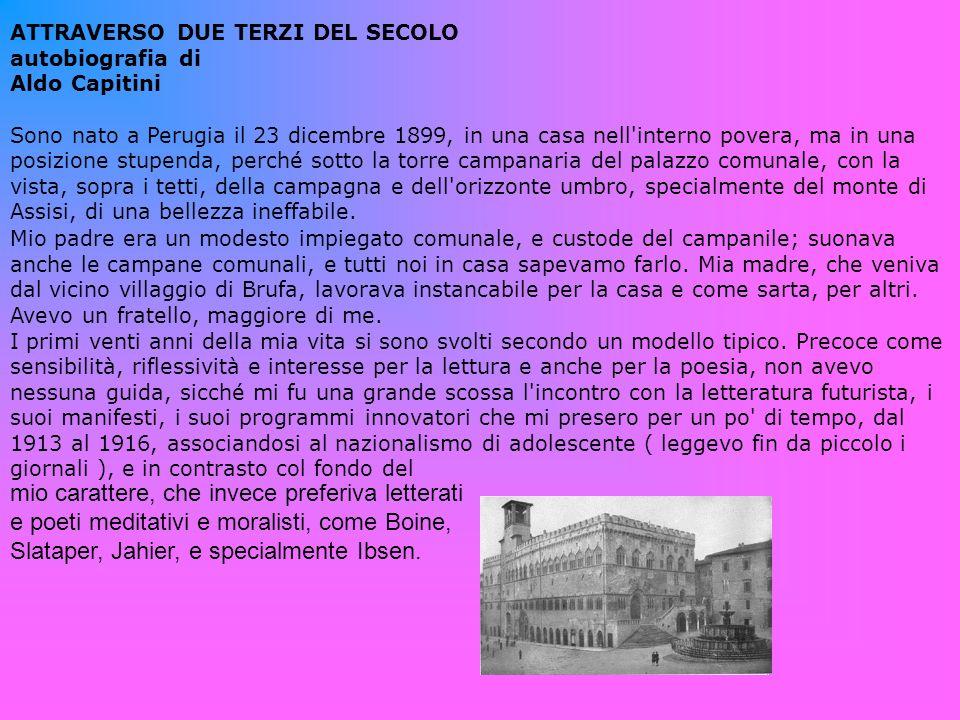 ATTRAVERSO DUE TERZI DEL SECOLO autobiografia di Aldo Capitini Sono nato a Perugia il 23 dicembre 1899, in una casa nell interno povera, ma in una posizione stupenda, perché sotto la torre campanaria del palazzo comunale, con la vista, sopra i tetti, della campagna e dell orizzonte umbro, specialmente del monte di Assisi, di una bellezza ineffabile.