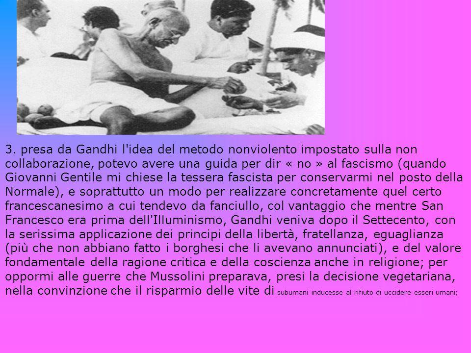 3. presa da Gandhi l'idea del metodo nonviolento impostato sulla non collaborazione, potevo avere una guida per dir « no » al fascismo (quando Giovann