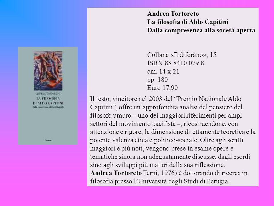 Andrea Tortoreto La filosofia di Aldo Capitini Dalla compresenza alla socetà aperta Collana «Il diforàno», 15 ISBN 88 8410 079 8 cm.