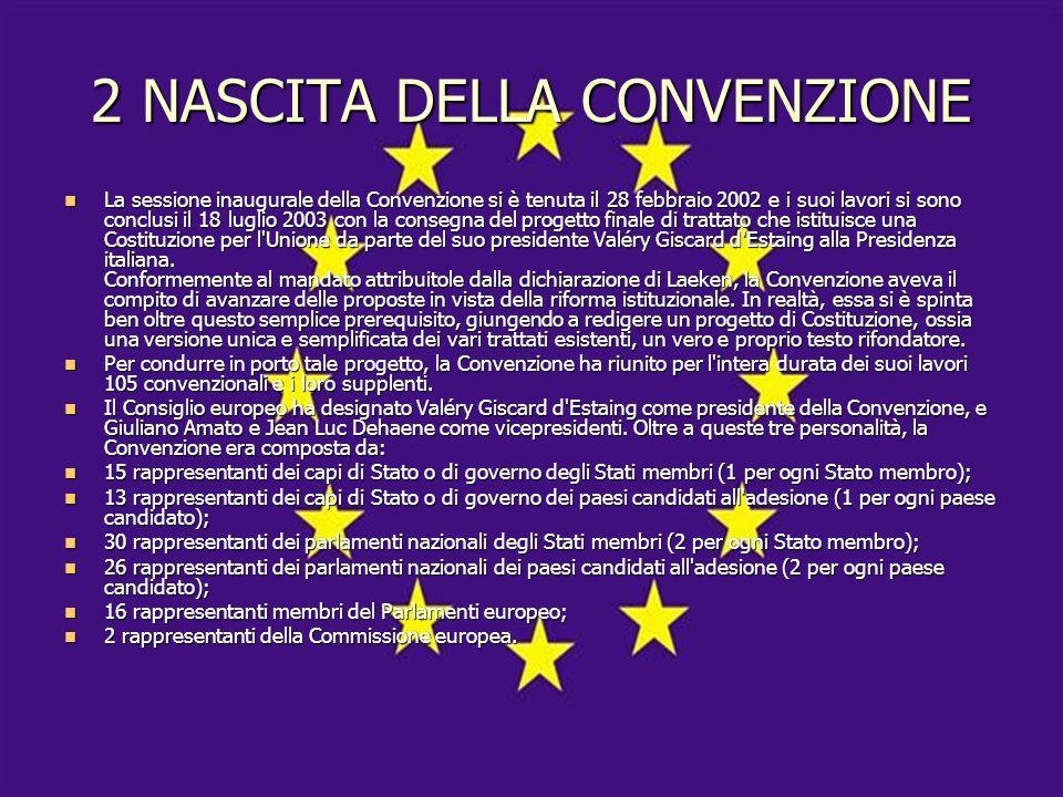 2 NASCITA DELLA CONVENZIONE La sessione inaugurale della Convenzione si è tenuta il 28 febbraio 2002 e i suoi lavori si sono conclusi il 18 luglio 2003 con la consegna del progetto finale di trattato che istituisce una Costituzione per l Unione da parte del suo presidente Valéry Giscard d Estaing alla Presidenza italiana.