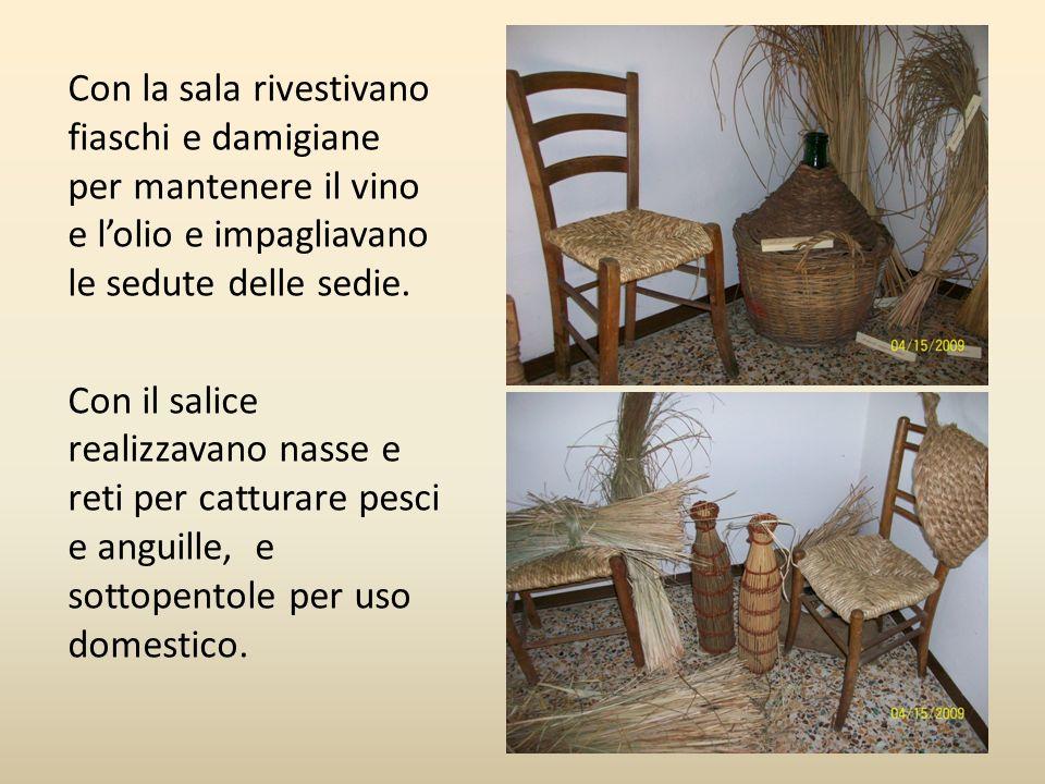 Con la sala rivestivano fiaschi e damigiane per mantenere il vino e lolio e impagliavano le sedute delle sedie. Con il salice realizzavano nasse e ret