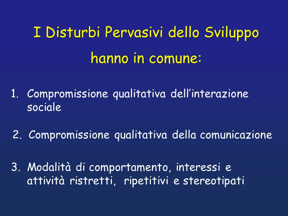 I Disturbi Pervasivi dello Sviluppo hanno in comune: 1.Compromissione qualitativa dellinterazione sociale 2.Compromissione qualitativa della comunicaz