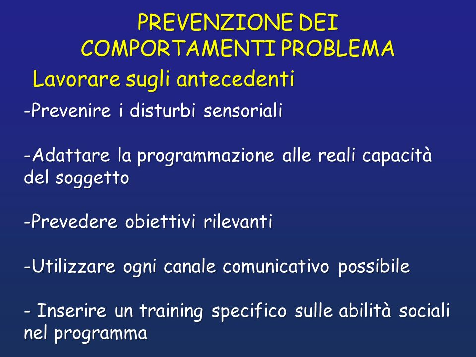 PREVENZIONE DEI COMPORTAMENTI PROBLEMA -Prevenire i disturbi sensoriali -Adattare la programmazione alle reali capacità del soggetto -Prevedere obiett