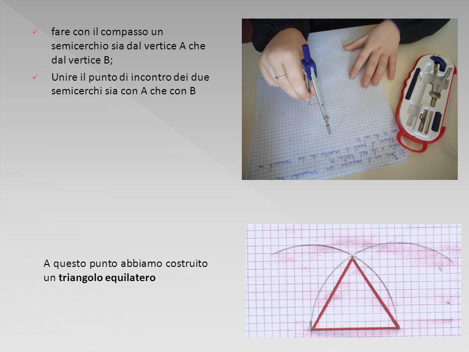 fare con il compasso un semicerchio sia dal vertice A che dal vertice B; Unire il punto di incontro dei due semicerchi sia con A che con B A questo pu
